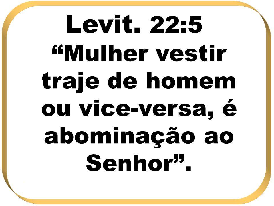 Levit. 22:5 Mulher vestir traje de homem ou vice-versa, é abominação ao Senhor..