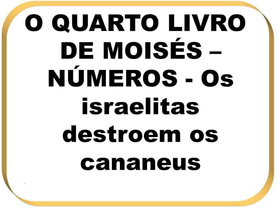 O QUARTO LIVRO DE MOISÉS – NÚMEROS - Os israelitas destroem os cananeus.