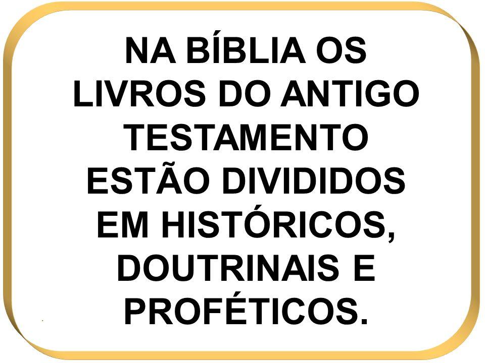 NA BÍBLIA OS LIVROS DO ANTIGO TESTAMENTO ESTÃO DIVIDIDOS EM HISTÓRICOS, DOUTRINAIS E PROFÉTICOS..