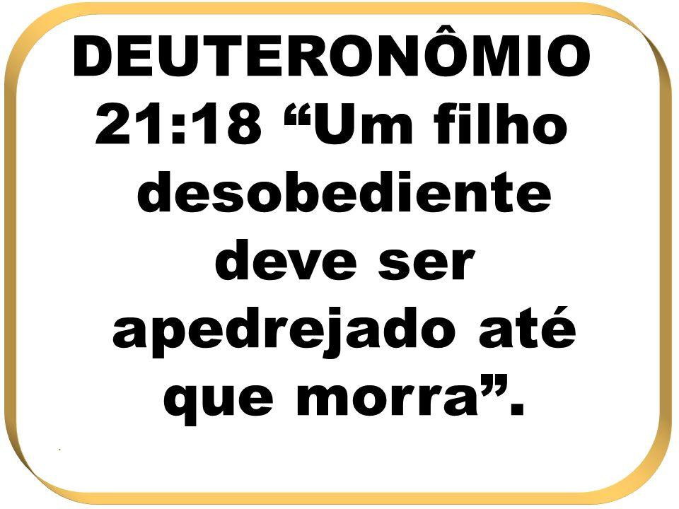DEUTERONÔMIO 21:18 Um filho desobediente deve ser apedrejado até que morra..
