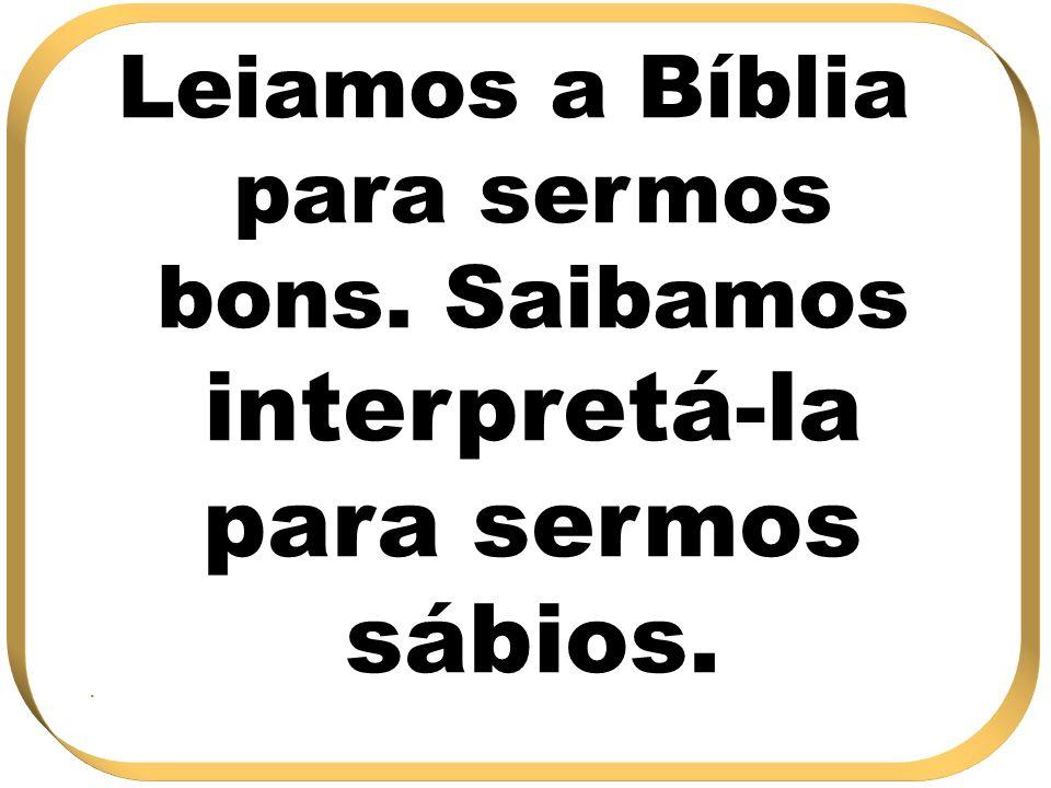 Leiamos a Bíblia para sermos bons. Saibamos interpretá-la para sermos sábios..