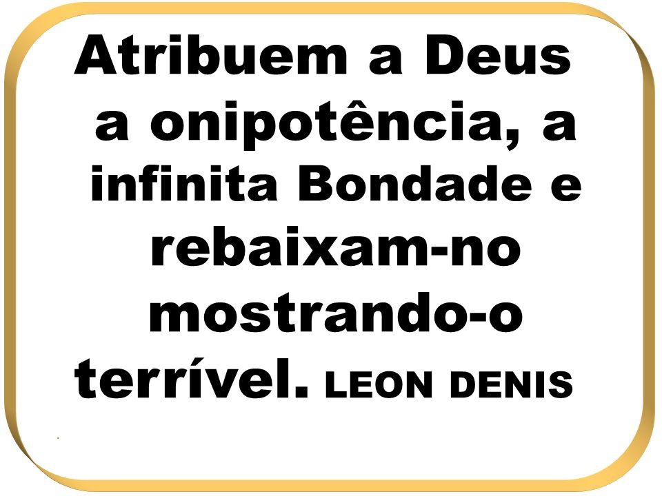 Atribuem a Deus a onipotência, a infinita Bondade e rebaixam-no mostrando-o terrível. LEON DENIS.