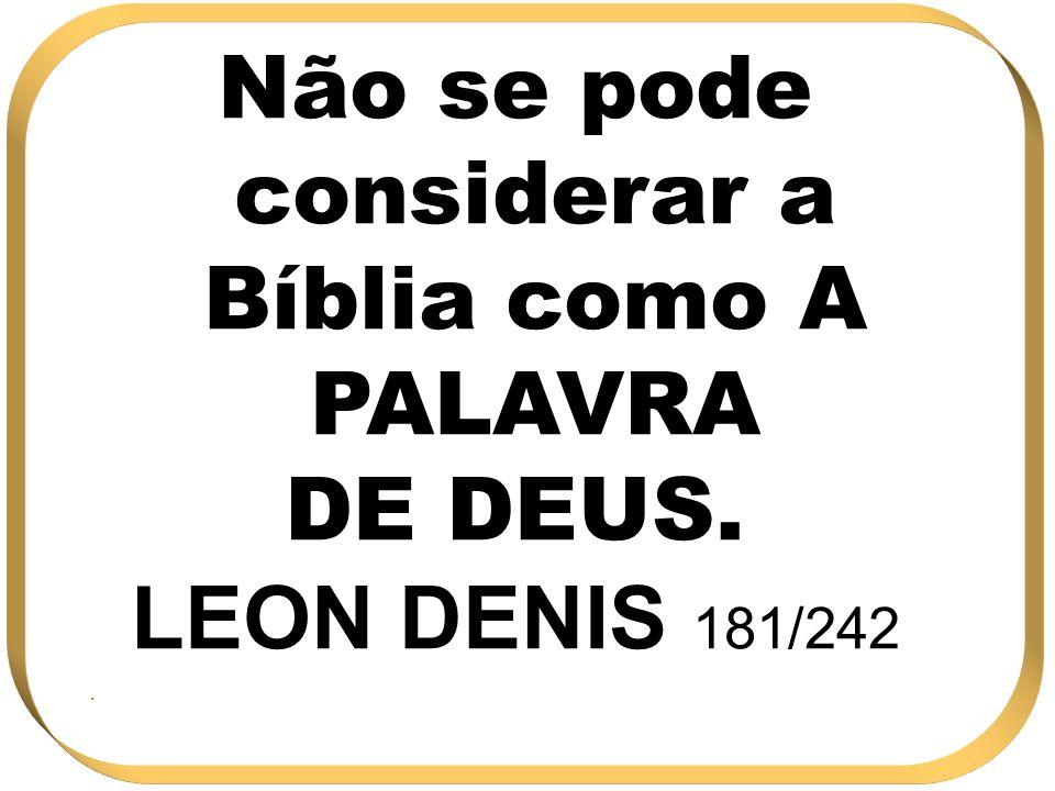 Não se pode considerar a Bíblia como A PALAVRA DE DEUS. LEON DENIS 181/242.
