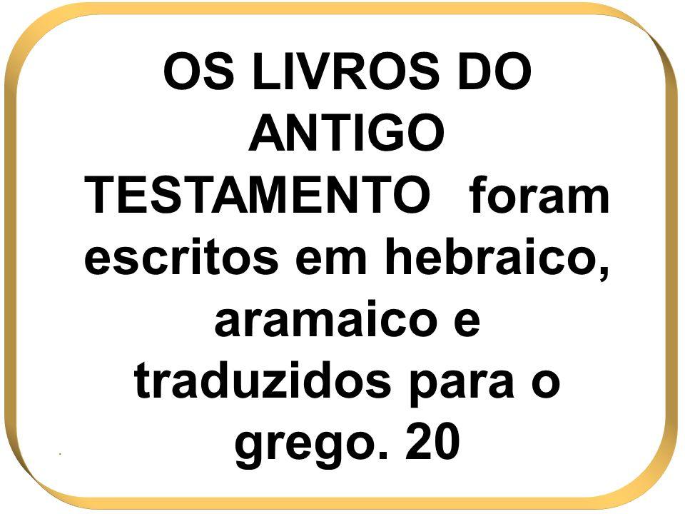 OS LIVROS DO ANTIGO TESTAMENTO foram escritos em hebraico, aramaico e traduzidos para o grego. 20.