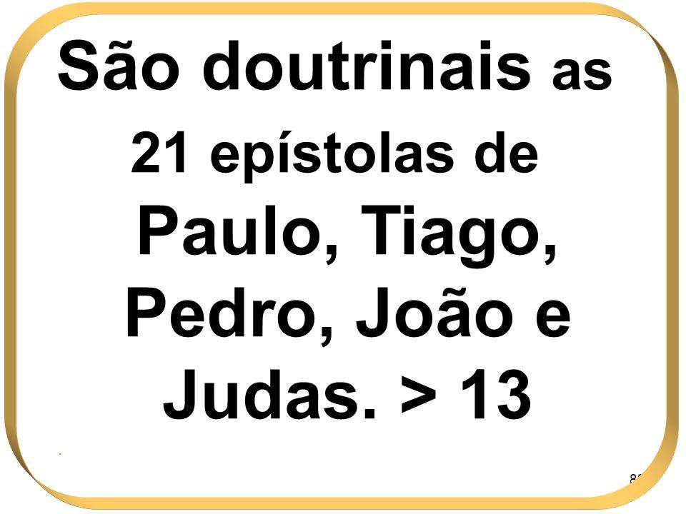 82 São doutrinais as 21 epístolas de Paulo, Tiago, Pedro, João e Judas. > 13.