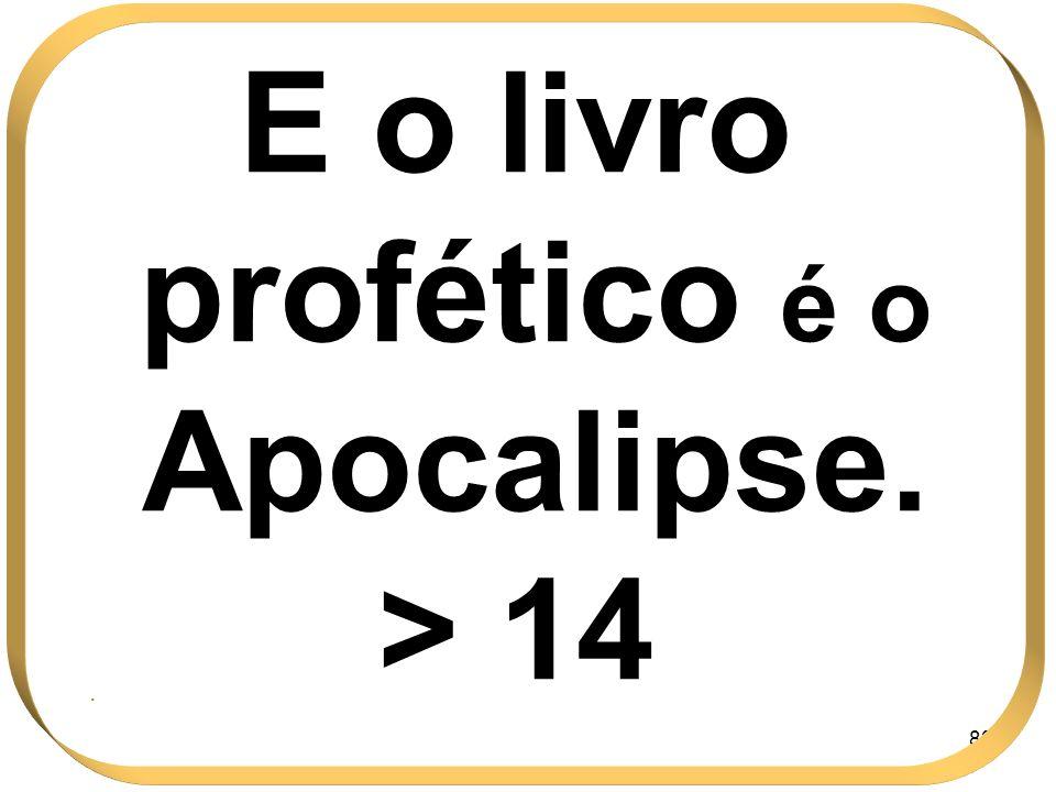 83 E o livro profético é o Apocalipse. > 14.
