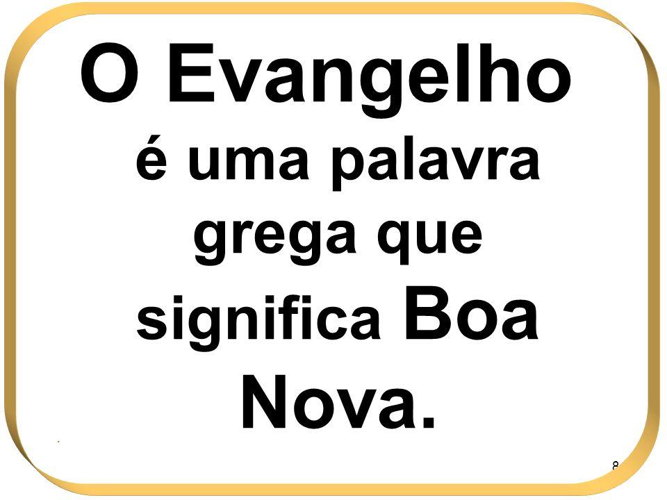 84 O Evangelho é uma palavra grega que significa Boa Nova..