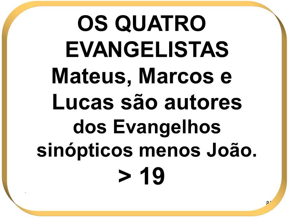 85 OS QUATRO EVANGELISTAS Mateus, Marcos e Lucas são autores dos Evangelhos sinópticos menos João. > 19.