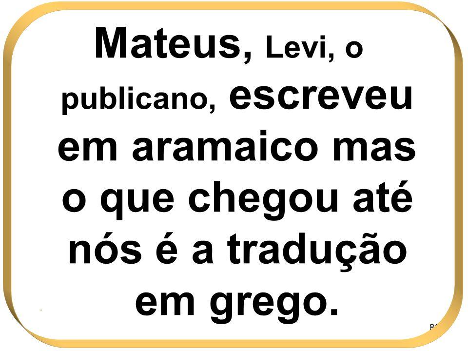 86 Mateus, Levi, o publicano, escreveu em aramaico mas o que chegou até nós é a tradução em grego..