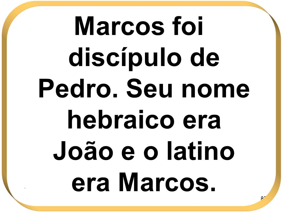 87 Marcos foi discípulo de Pedro. Seu nome hebraico era João e o latino era Marcos..