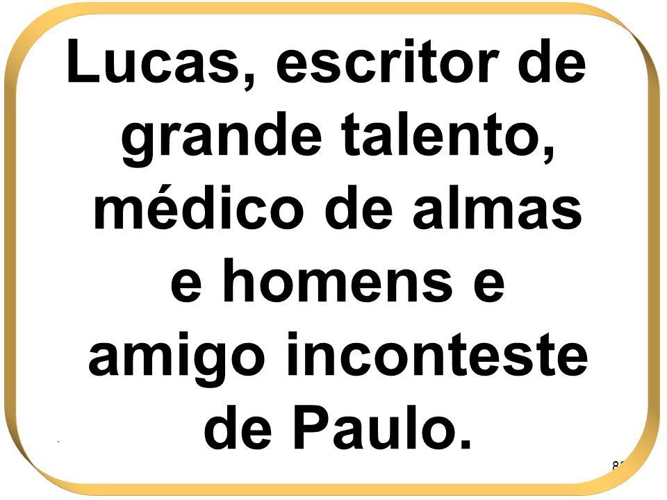 88 Lucas, escritor de grande talento, médico de almas e homens e amigo inconteste de Paulo..