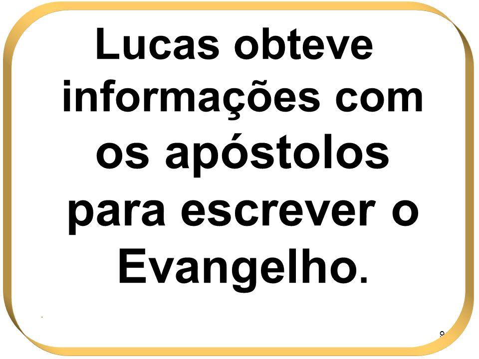 91 Lucas obteve informações com os apóstolos para escrever o Evangelho..