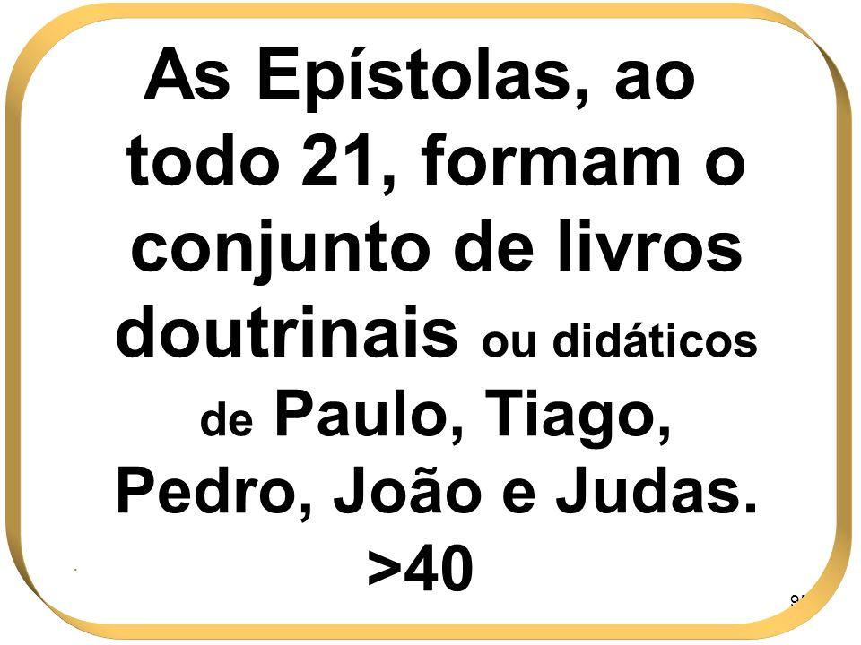 95 As Epístolas, ao todo 21, formam o conjunto de livros doutrinais ou didáticos de Paulo, Tiago, Pedro, João e Judas. >40.