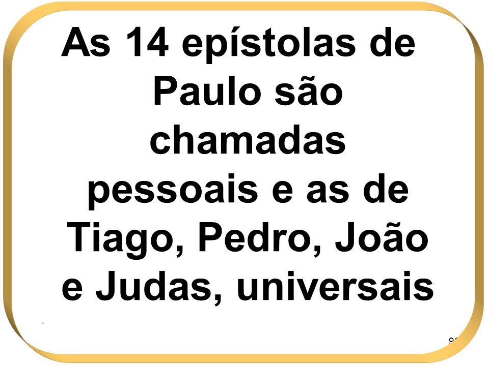 96 As 14 epístolas de Paulo são chamadas pessoais e as de Tiago, Pedro, João e Judas, universais.