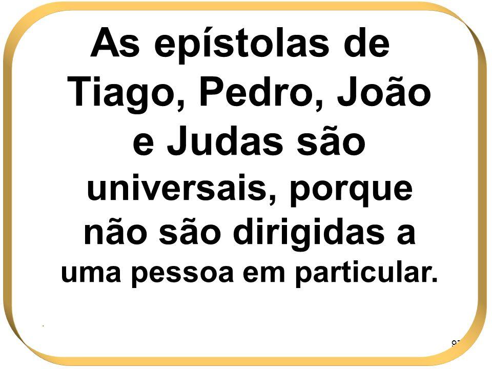 97 As epístolas de Tiago, Pedro, João e Judas são universais, porque não são dirigidas a uma pessoa em particular..