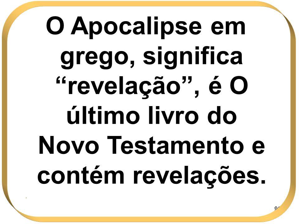 98 O Apocalipse em grego, significa revelação, é O último livro do Novo Testamento e contém revelações..