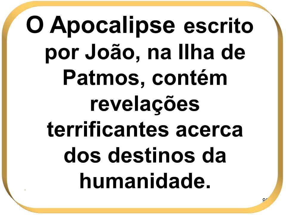 99 O Apocalipse escrito por João, na Ilha de Patmos, contém revelações terrificantes acerca dos destinos da humanidade..