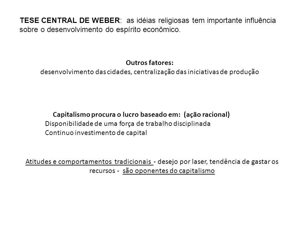 TESE CENTRAL DE WEBER: as idéias religiosas tem importante influência sobre o desenvolvimento do espírito econômico. Outros fatores: desenvolvimento d