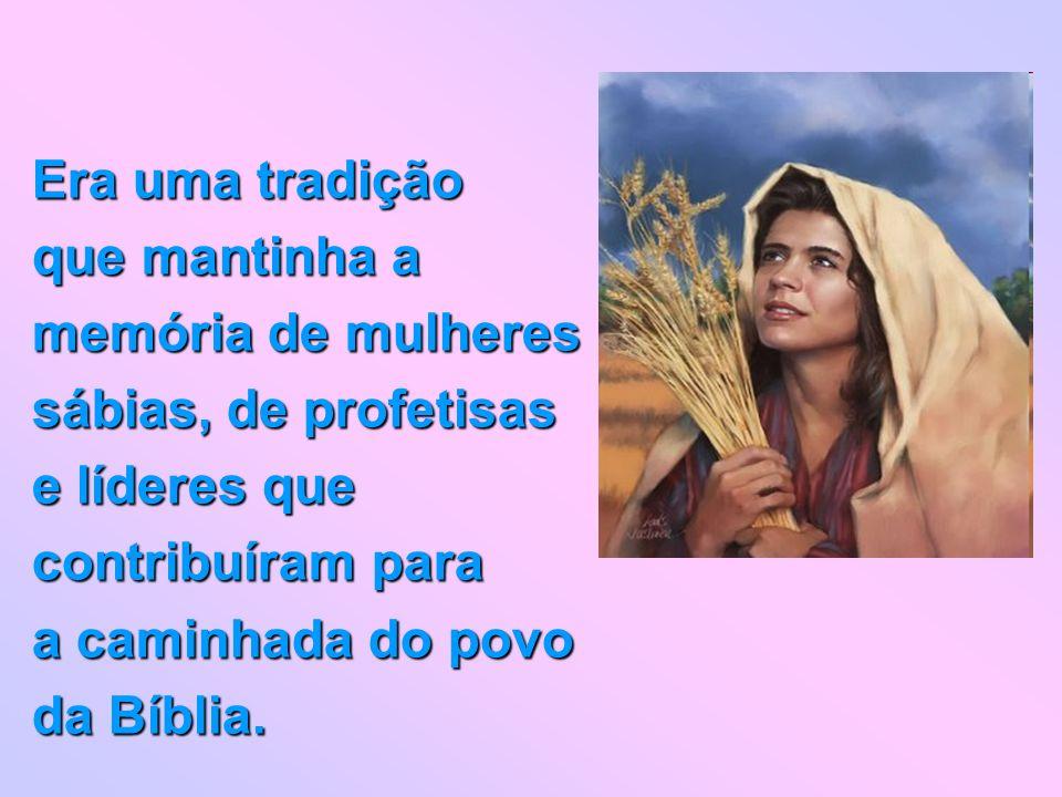 Era uma tradição que mantinha a memória de mulheres sábias, de profetisas e líderes que contribuíram para a caminhada do povo da Bíblia.