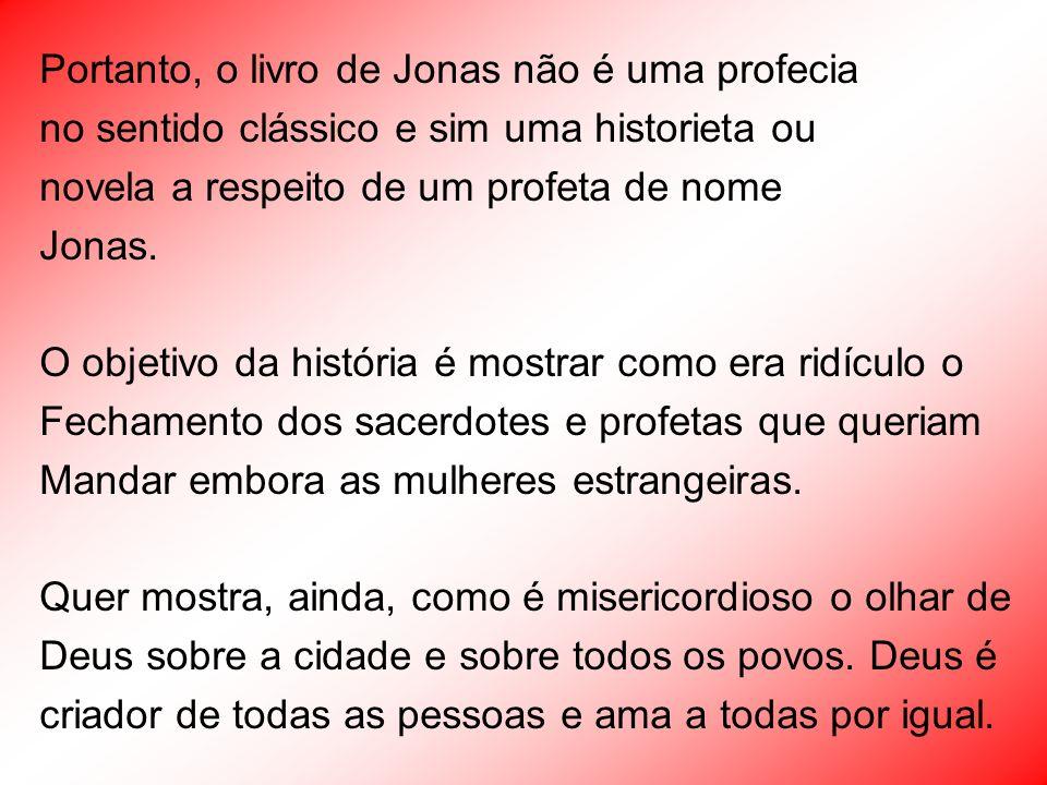 Portanto, o livro de Jonas não é uma profecia no sentido clássico e sim uma historieta ou novela a respeito de um profeta de nome Jonas. O objetivo da