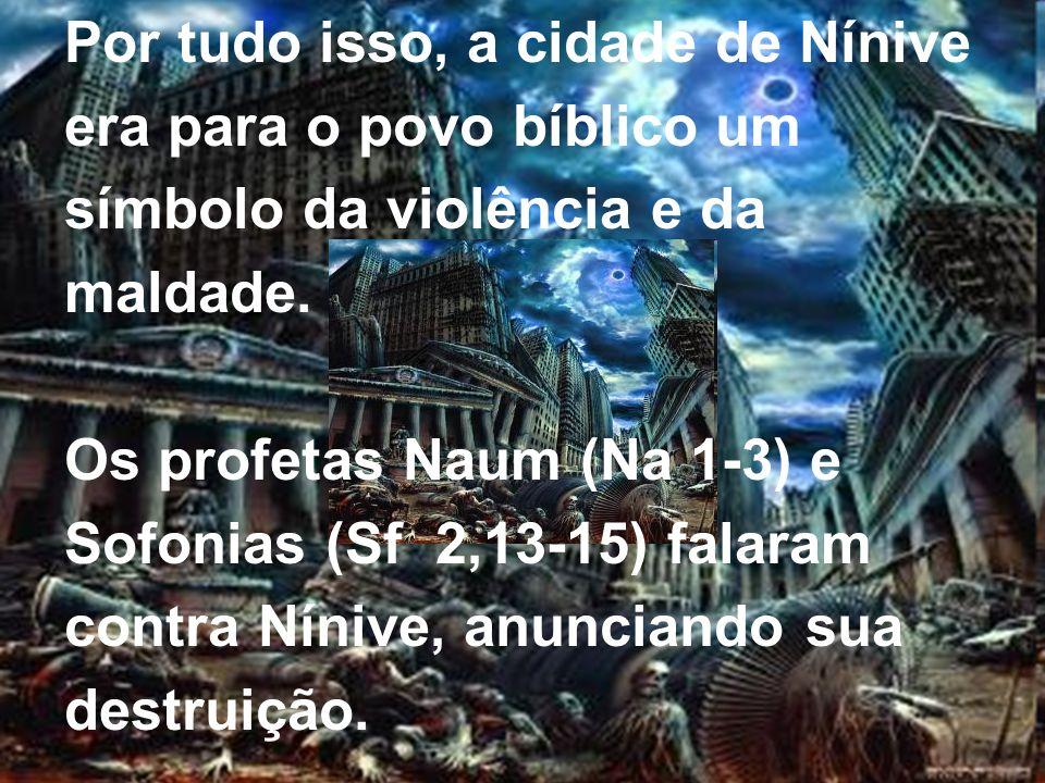 Por tudo isso, a cidade de Nínive era para o povo bíblico um símbolo da violência e da maldade. Os profetas Naum (Na 1-3) e Sofonias (Sf 2,13-15) fala