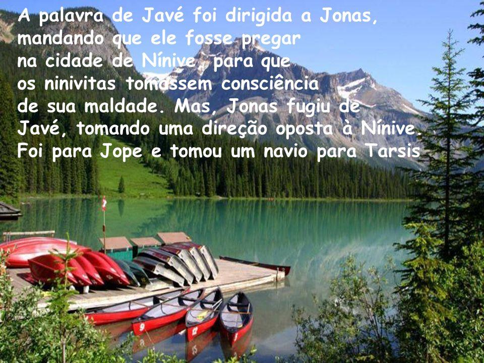 A palavra de Javé foi dirigida a Jonas, mandando que ele fosse pregar na cidade de Nínive, para que os ninivitas tomassem consciência de sua maldade.