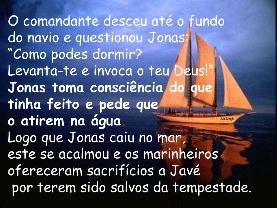 O comandante desceu até o fundo do navio e questionou Jonas: Como podes dormir? Levanta-te e invoca o teu Deus! Jonas toma consciência do que tinha fe