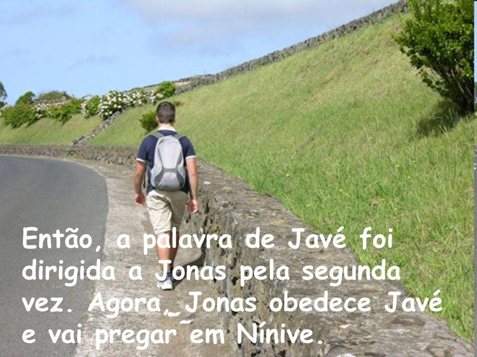 Então, a palavra de Javé foi dirigida a Jonas pela segunda vez. Agora, Jonas obedece Javé e vai pregar em Nínive.