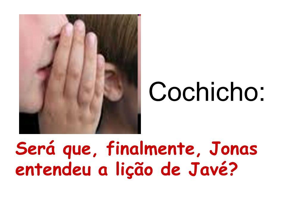 Cochicho: Será que, finalmente, Jonas entendeu a lição de Javé?