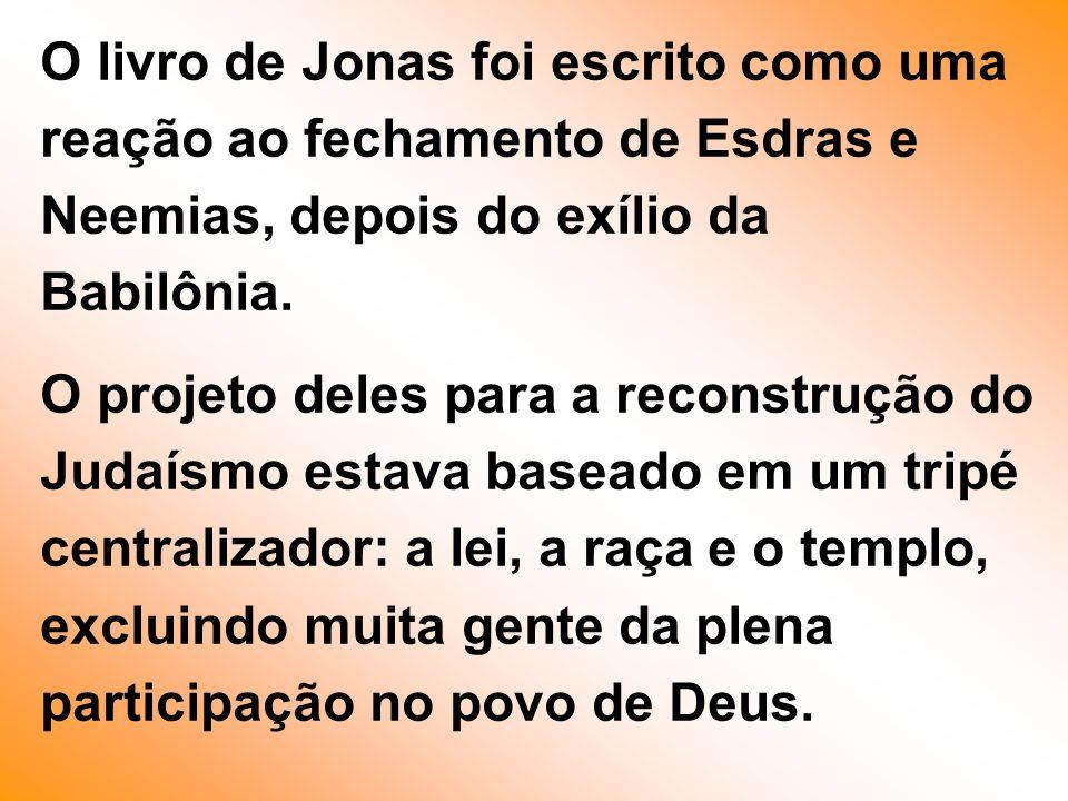 O livro de Jonas foi escrito como uma reação ao fechamento de Esdras e Neemias, depois do exílio da Babilônia. O projeto deles para a reconstrução do