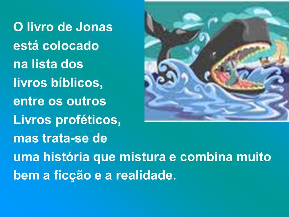 O livro de Jonas está colocado na lista dos livros bíblicos, entre os outros Livros proféticos, mas trata-se de uma história que mistura e combina mui