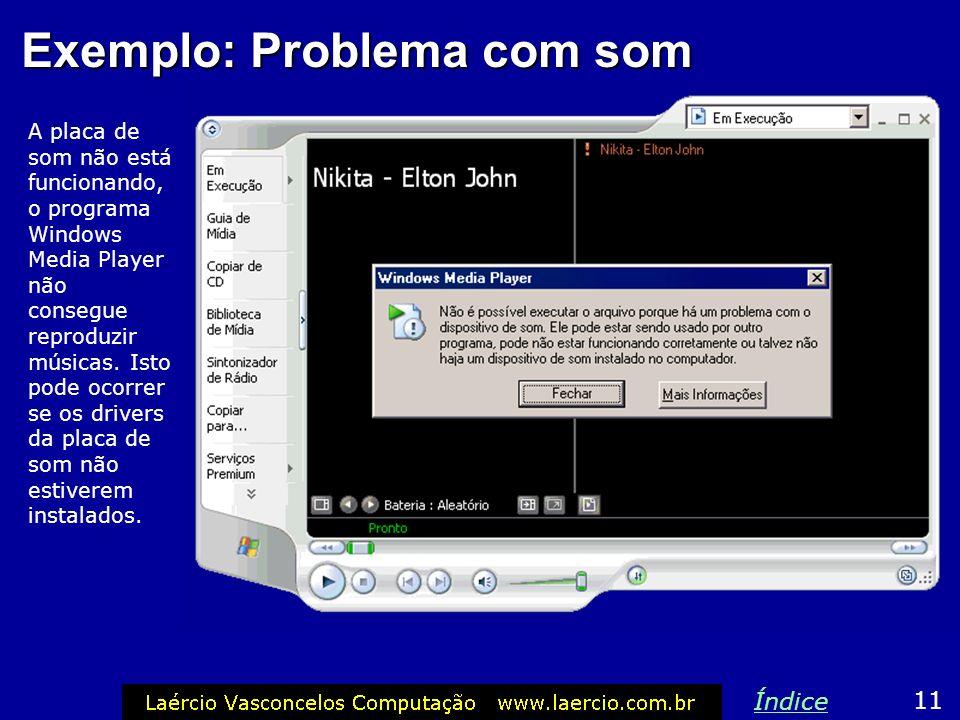 Exemplo: Problema com som A placa de som não está funcionando, o programa Windows Media Player não consegue reproduzir músicas. Isto pode ocorrer se o