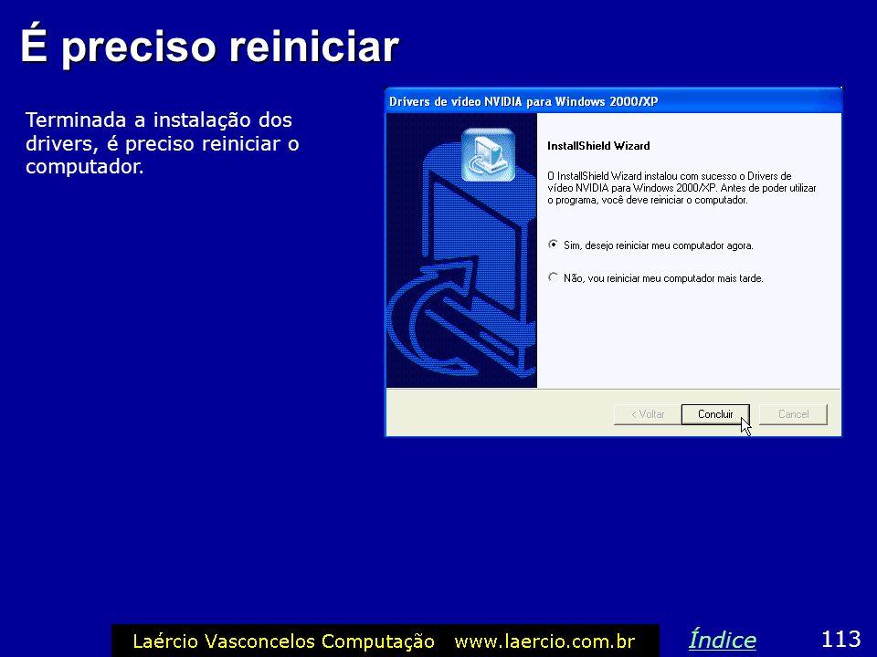 É preciso reiniciar Terminada a instalação dos drivers, é preciso reiniciar o computador. 113 Índice
