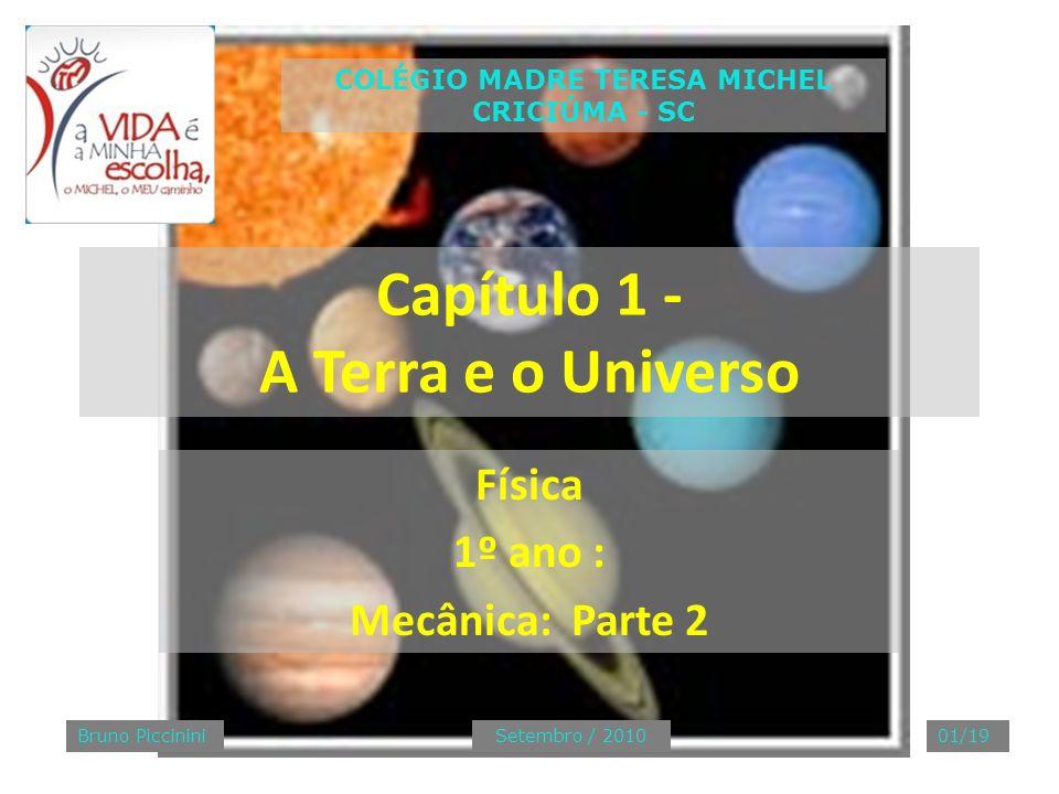 Capítulo 1 - A Terra e o Universo Física 1º ano : Mecânica: Parte 2 COLÉGIO MADRE TERESA MICHEL CRICIÚMA - SC Bruno PiccininiSetembro / 201001/19