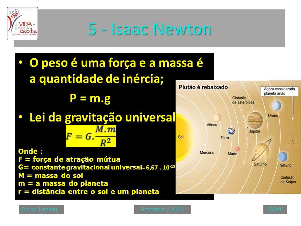 5 - Isaac Newton O peso é uma força e a massa é a quantidade de inércia; P = m.g Lei da gravitação universal Onde : F = força de atração mútua G= cons