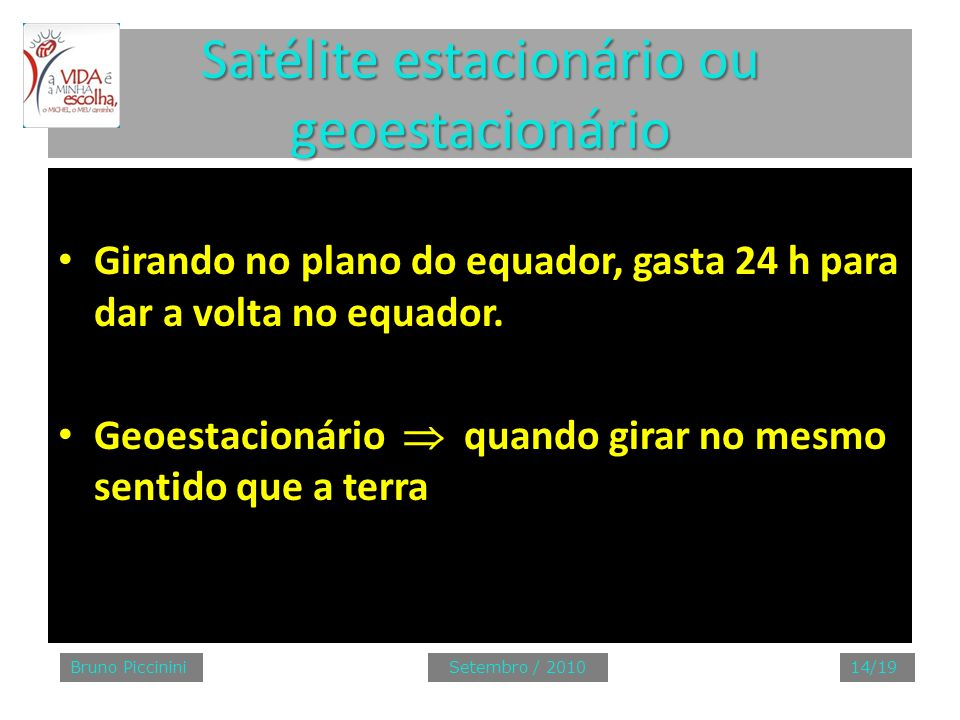 Satélite estacionário ou geoestacionário Girando no plano do equador, gasta 24 h para dar a volta no equador. Geoestacionário quando girar no mesmo se