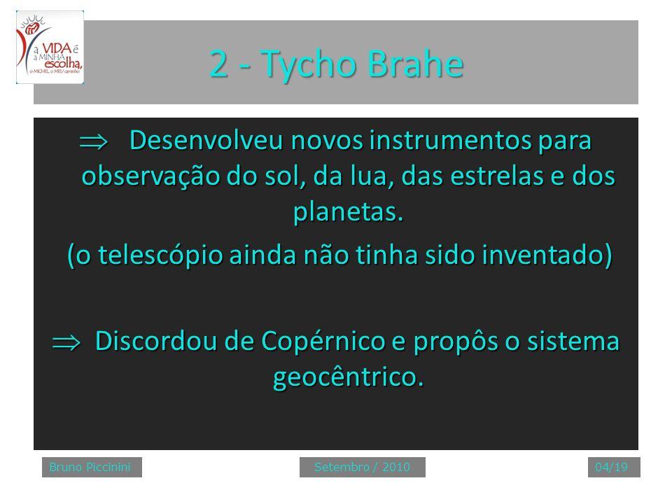 2 - Tycho Brahe Desenvolveu novos instrumentos para observação do sol, da lua, das estrelas e dos planetas. Desenvolveu novos instrumentos para observ