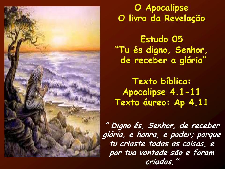 O Apocalipse O livro da Revelação Estudo 05 Tu és digno, Senhor, de receber a glória Texto bíblico: Apocalipse 4.1-11 Texto áureo: Ap 4.11 Digno és, S