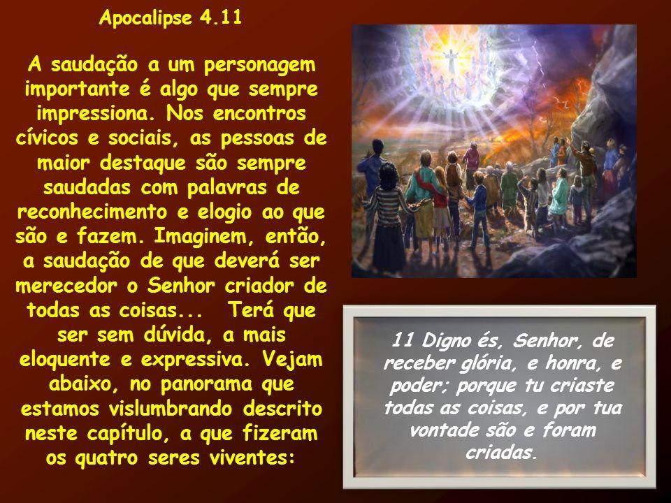 Apocalipse 4.11 A saudação a um personagem importante é algo que sempre impressiona. Nos encontros cívicos e sociais, as pessoas de maior destaque são
