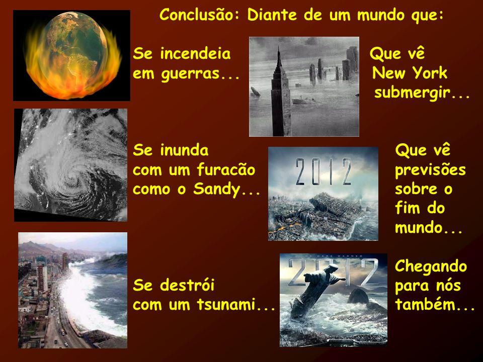 Conclusão: Diante de um mundo que: Se incendeia Que vê em guerras... New York submergir... Se inunda Que vê com um furacão previsões como o Sandy... s