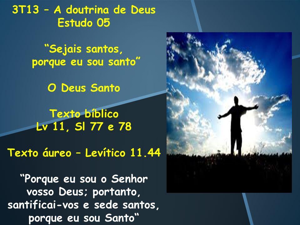 3T13 – A doutrina de Deus Estudo 05 Sejais santos, porque eu sou santo O Deus Santo Texto bíblico Lv 11, Sl 77 e 78 Texto áureo – Levítico 11.44 Porqu