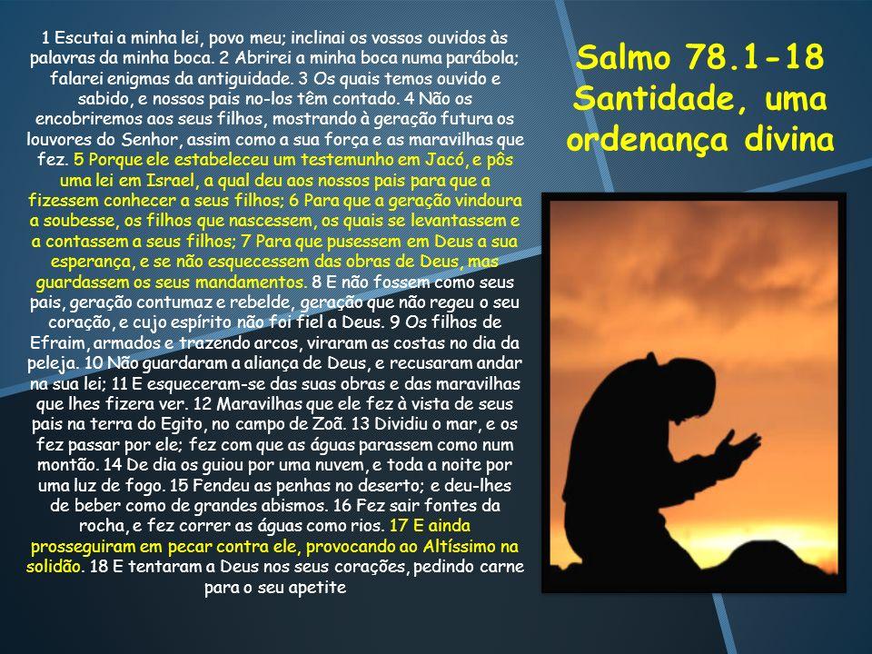Salmo 78.1-18 Santidade, uma ordenança divina 1 Escutai a minha lei, povo meu; inclinai os vossos ouvidos às palavras da minha boca. 2 Abrirei a minha