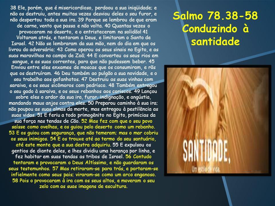 Salmo 78.38-58 Conduzindo à santidade 38 Ele, porém, que é misericordioso, perdoou a sua iniqüidade; e não os destruiu, antes muitas vezes desviou del