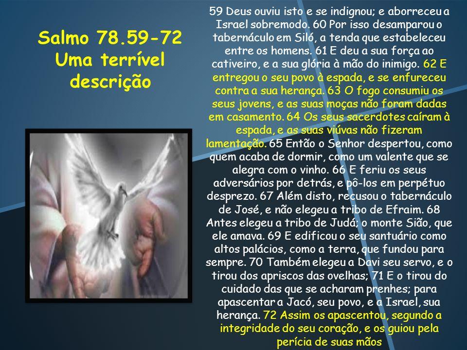 Salmo 78.59-72 Uma terrível descrição 59 Deus ouviu isto e se indignou; e aborreceu a Israel sobremodo. 60 Por isso desamparou o tabernáculo em Siló,