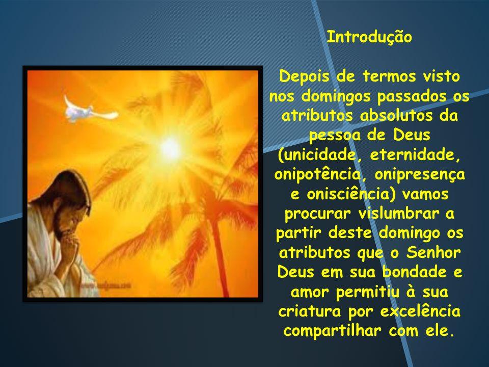 Introdução Depois de termos visto nos domingos passados os atributos absolutos da pessoa de Deus (unicidade, eternidade, onipotência, onipresença e on