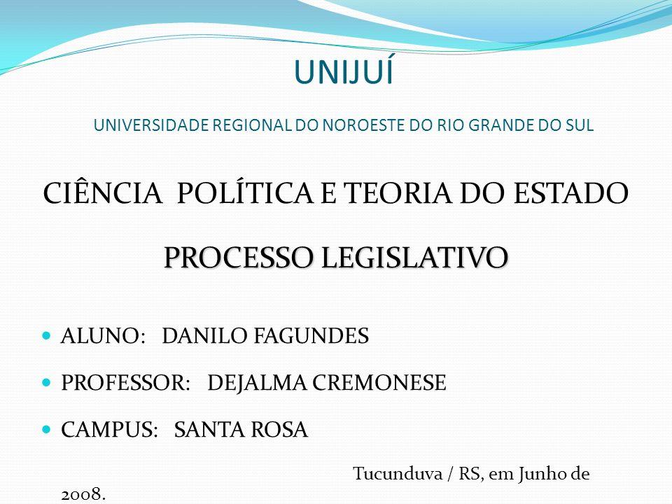UNIJUÍ UNIVERSIDADE REGIONAL DO NOROESTE DO RIO GRANDE DO SUL CIÊNCIA POLÍTICA E TEORIA DO ESTADO PROCESSO LEGISLATIVO ALUNO: DANILO FAGUNDES PROFESSO