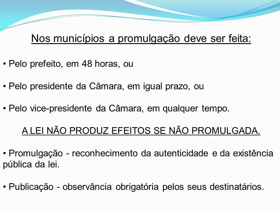 Nos municípios a promulgação deve ser feita: Pelo prefeito, em 48 horas, ou Pelo presidente da Câmara, em igual prazo, ou Pelo vice-presidente da Câma