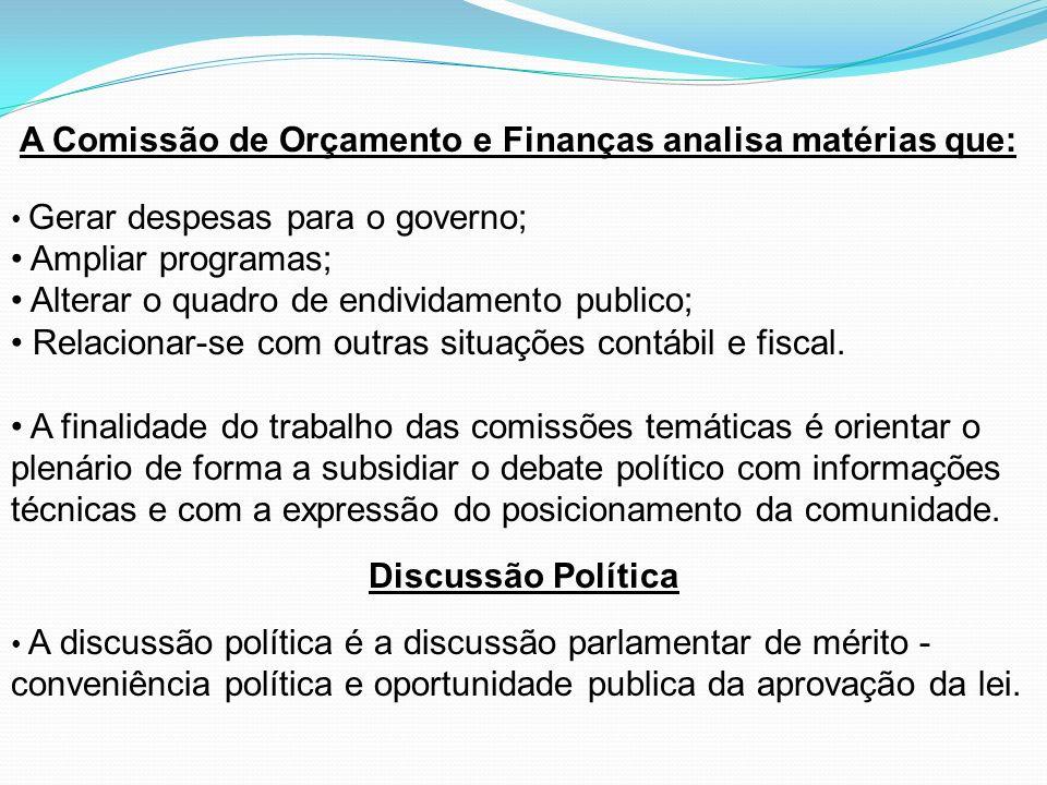 A Comissão de Orçamento e Finanças analisa matérias que: Gerar despesas para o governo; Ampliar programas; Alterar o quadro de endividamento publico;