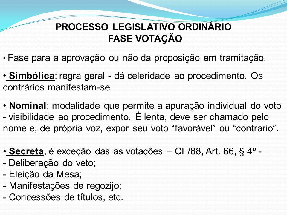 PROCESSO LEGISLATIVO ORDINÁRIO FASE VOTAÇÃO Fase para a aprovação ou não da proposição em tramitação. Simbólica: regra geral - dá celeridade ao proced