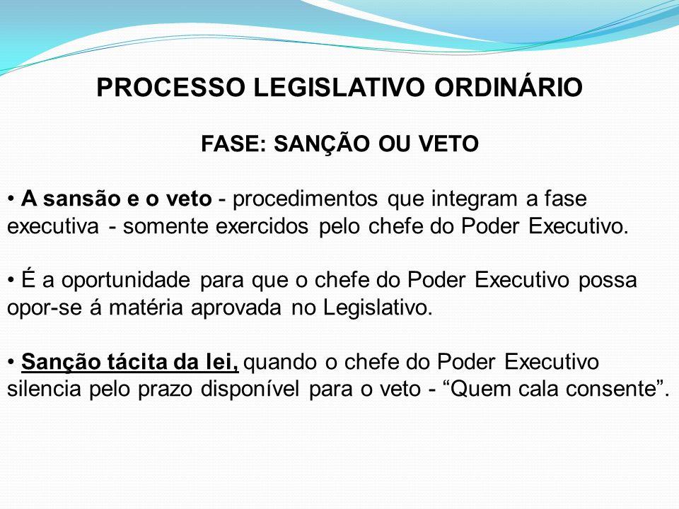 PROCESSO LEGISLATIVO ORDINÁRIO FASE: SANÇÃO OU VETO A sansão e o veto - procedimentos que integram a fase executiva - somente exercidos pelo chefe do